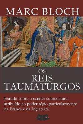 Os Reis Taumaturgos: Estudo sobre o car�ter sobrenatural atribu�do ao poder r�gio particularmente na Fran�a e na Inglaterra