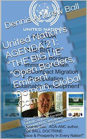 """United Nation's AGENDA 21: """"THE BIG LIE"""" """"Open Borders, Eminent Domain, Global Com: """"Open Borders, Eminent Domain, Global Compact Migration, Depopulation, ... New Deal"""" (THE BALL CHRONICLES Book 16)"""