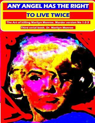Any angel has the right to live twice: The Art of killing Marilyn Monroe. Murder version No 1-2-3. Third serial book. Dr. Marilyn Monroe