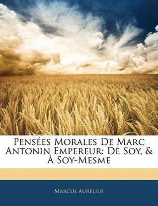 Pensées Morales De Marc Antonin Empereur: De Soy, & À Soy-Mesme