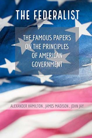 The Federalist The Famous Papers on the Principles of American Government(Annotated)