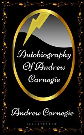 Autobiography Of Andrew Carnegie: By Andrew Carnegie - Illustrated