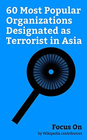 Focus On: 60 Most Popular Organizations Designated as Terrorist in Asia: Al-Qaeda, Hamas, Aum Shinrikyo, Abu Sayyaf, Liberation Tigers of Tamil Eelam, ... Ut-Tahrir, Tehrik-i-Taliban Pakistan, etc.
