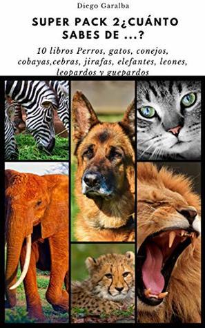 SUPER PACK 2 ¿CUÁNTO SABES DE..?: Pack de 10 libros de curiosidades sobre perros, gatos, conejos, cobayas, elefantes, cebras, jirafas, leones, leopardos ...