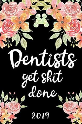 Dentists Get Shit Done 2019: 52 Week Journal Planner Calendar Scheduler Organizer Appointment Notebook for Dentists