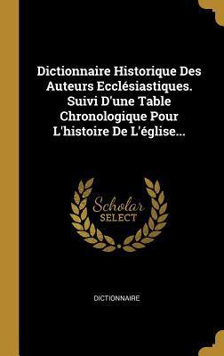 Dictionnaire Historique Des Auteurs Eccl�siastiques. Suivi d'Une Table Chronologique Pour l'Histoire de l'�glise...