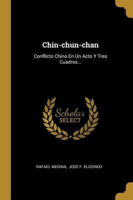 Chin-chun-chan: Conflicto Chino En Un Acto Y Tres Cuadros...