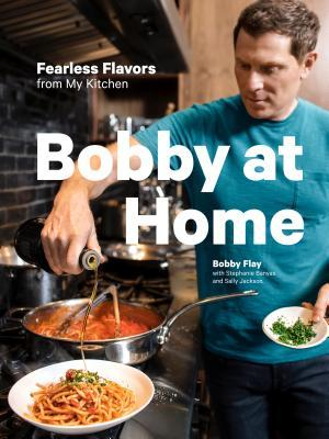 Bobby at Home: Fearless Flavors from My Kitchen: A Cookbook