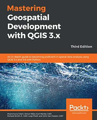 Mastering Geospatial Development with QGIS 3.x: An in-depth guide to becoming proficient in spatial data analysis using QGIS 3.4 and 3.6 with Python, 3rd Edition