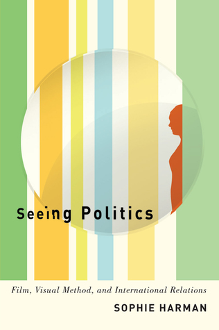 Seeing Politics: Film, Visual Method, and International Relations