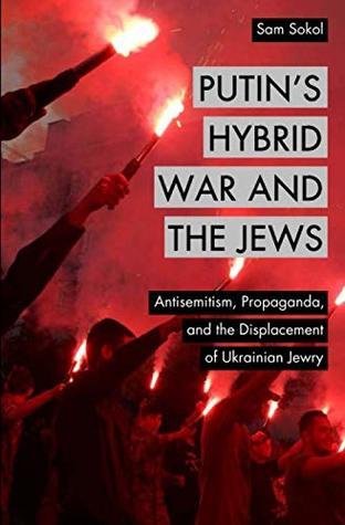 Putin's Hybrid War and the Jews: Antisemitism, Propaganda, and the Displacement of Ukrainian Jewry