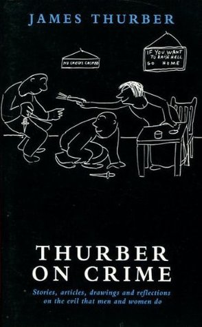 Thurber On Crime: Stories, Articles, Drawings And Reflections On the Evil That Men And Women do