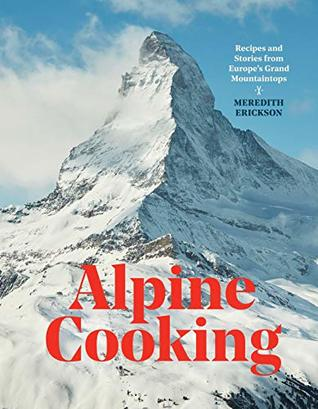Alpine Cooking: Recipes and Stories from Europe's Grand Mountaintops [A Cookbook]