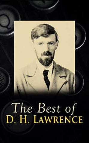 The Best of D. H. Lawrence: 30+ Novels & Short Stories, 200+ Poems, Plays, Travel Writings and Literary Essays: The Rainbow, Women in Love, Sons and Lovers, ... Lady Chatterley's Lover, Twilight in Italy…