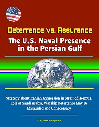 Deterrence vs. Assurance: The U.S. Naval Presence in the Persian Gulf - Strategy about Iranian Aggression in Strait of Hormuz, Role of Saudi Arabia, Warship ... Deterrence May Be Misguided and Unnecessary