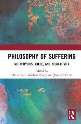 Philosophy of Suffering: Metaphysics, Value, and Normativity
