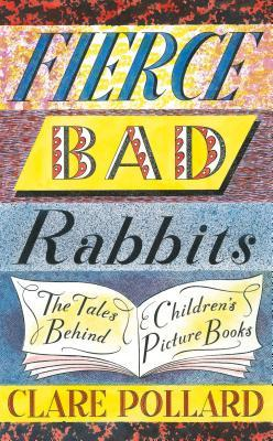 Fierce Bad Rabbits: The Tales Behind Children's Picture Books