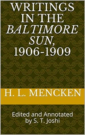 Writings in the Baltimore Sun, 1906-1909: Edited and Annotated by S. T. Joshi (Collected Essays and Journalism of H. L. Mencken Book 15)