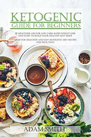 KETOGENIC GUIDE FOR BEGINNERS: Be Healthier Aim for Low Carb, Rapid Weight Loss and Start to Build your Healthy Sexy body Grab our Delicious and Easy Ketogenic Diet Recipes and Meal Plan