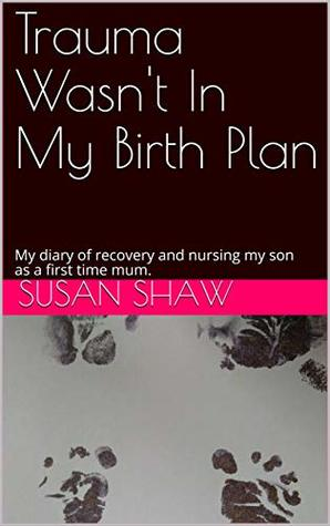 Trauma Wasn't In My Birth Plan: My diary of recovery and nursing my son as a first time mum.