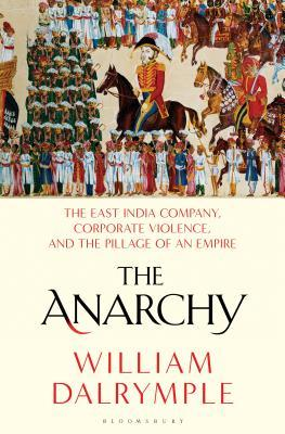 The Anarchy: How a Corporation Replaced the Mughal Empire, 1756-1803
