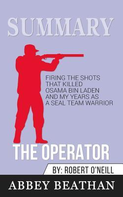 Summary of The Operator: Firing the Shots that Killed Osama bin Laden and My Years as a SEAL Team Warrior by Robert O'Neill