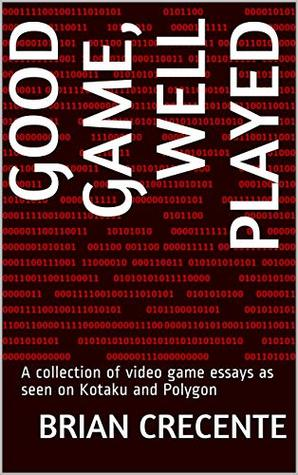 Good Game, Well Played: A collection of video game essays as seen on Kotaku and Polygon