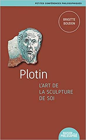 Plotin, l'art de la sculpture de soi (Petites conférences philosophiques t. 13)
