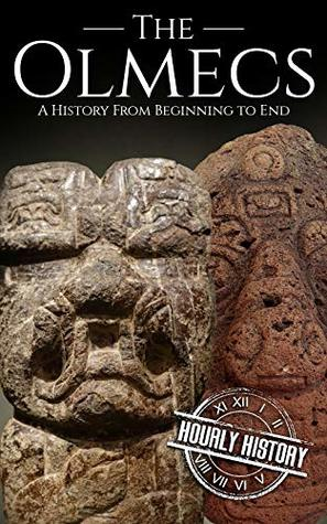 The Olmecs: A History from Beginning to End (Mesoamerican History Book 1)