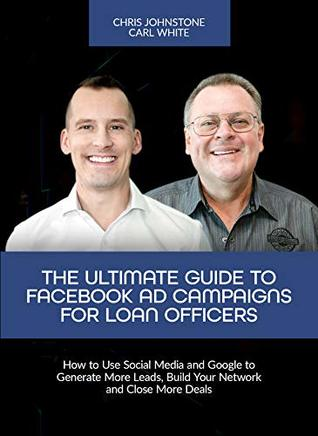 The Ultimate Guide to Facebook Ad Campaigns for Loan Officers: How to Use Social Media and Google to Generate More Leads, Build Your Network and Close More Deals