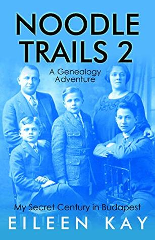 Noodle Trails 2, a Travel Memoir: My Secret Century in Budapest, One Senior Woman's Journey into a Genealogy Mystery, Hungarian and Jewish culture, ancestry, gossip, food, friends and a new life