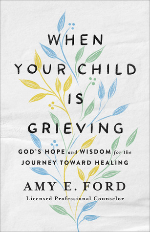 When Your Child Is Grieving: God's Hope and Wisdom for the Journey Toward Healing