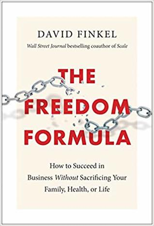 The Freedom Formula: How to Succeed in Business Without Sacrificing Your Family, Health, or Life