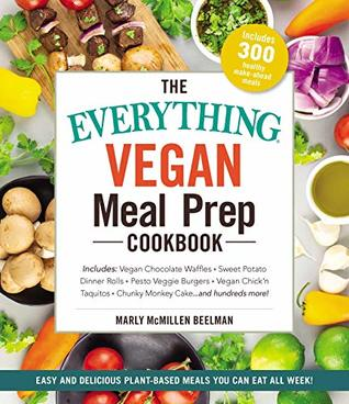 The Everything Vegan Meal Prep Cookbook: Includes: * Vegan Chocolate Waffles * Sweet Potato Dinner Rolls * Pesto Veggie Burgers * Vegan Chick'n Taquitos* ... Cake ... and hundreds more!