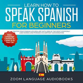 Learn How to Speak Spanish for Beginners: Master Your Spanish Vocabulary with 2000 of the Most Commonly Used Words and Phrases in Everyday Conversation. Easy Language Lessons to Listen to in Your Car