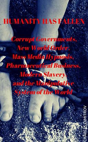 Humanity has Fallen: Corrupt Governments, New World Order, Mass Media Hypnosis, Pharmaceutical Business, Modern Slavery, and the Manipulative System of the World