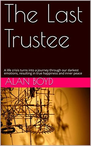 The Last Trustee: A life crisis turns into a journey through our darkest emotions, resulting in true happiness and inner peace