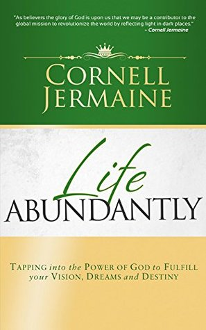 Life Abundantly: Tapping into the Power of God to Fulfill your Vision, Dreams and Destiny