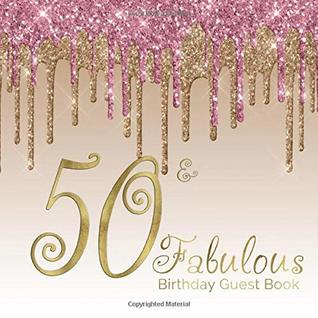 50 & Fabulous Birthday Guest Book: 50th - Fiftieth Keepsake Memento Gift Book For Family Friends To Write In With Messages Good Wishes And Comments Pink Gold Dripping Glitter Sign In Notebook