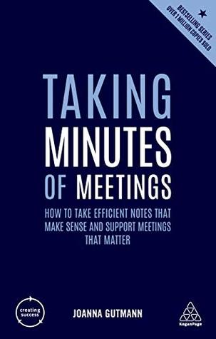 Taking Minutes of Meetings: How to Take Efficient Notes that Make Sense and Support Meetings that Matter (Creating Success Book 76)