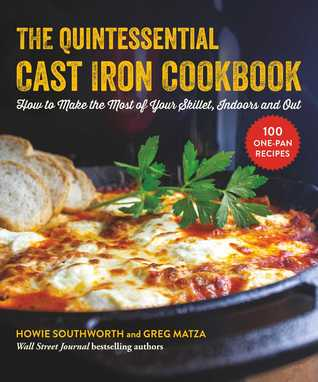 The Quintessential Cast Iron Cookbook: 100 One-Pan Recipes to Make the Most of Your Skillet