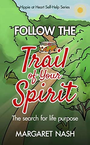 Follow the Trail of Your Spirit: a Step-by-Step Guide to Finding Life Purpose (Hippie at Heart Self-Help Series Book 5)