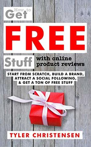 How to Get FREE Stuff with Online Product Reviews: Start from Scratch, Build a Brand, Attract a Social Following, and Get a Ton of FREE Stuff