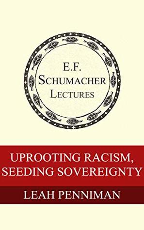 Uprooting Racism, Seeding Sovereignty (Annual E. F. Schumacher Lectures Book 38)