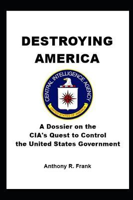 Destroying America: A Dossier On The CIA's Quest To Control The United States Government