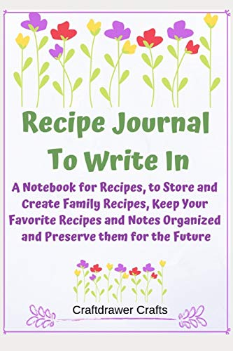 Recipe Journal to Write In - A Notebook for Recipes, to Store and Create Family Recipes, Keep Your Favorite Recipes and Notes Organized and Preserve them for the Future