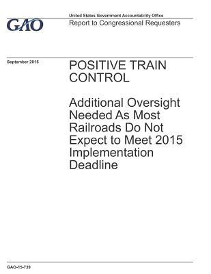 Positive Train Control: Additional Oversight Needed As Most Railroads Do Not Expect to Meet 2015 Implementation Deadline