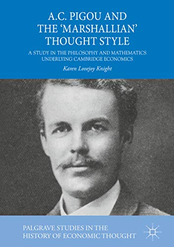 A.C. Pigou and the 'Marshallian' Thought Style: A Study in the Philosophy and Mathematics Underlying Cambridge Economics (Palgrave Studies in the History of Economic Thought)