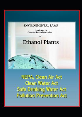 Environmental Laws Applicable to Construction and Operation of Ethanol Plants - NEPA, Clean Air Act, Clean Water Act, Safe Drinking Water Act, Pollution Prevention Act