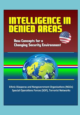 Intelligence in Denied Areas: New Concepts for a Changing Security Environment - Ethnic Diasporas and Nongovernment Organizations (NGOs), Special Operations Forces (SOF), Terrorist Networks